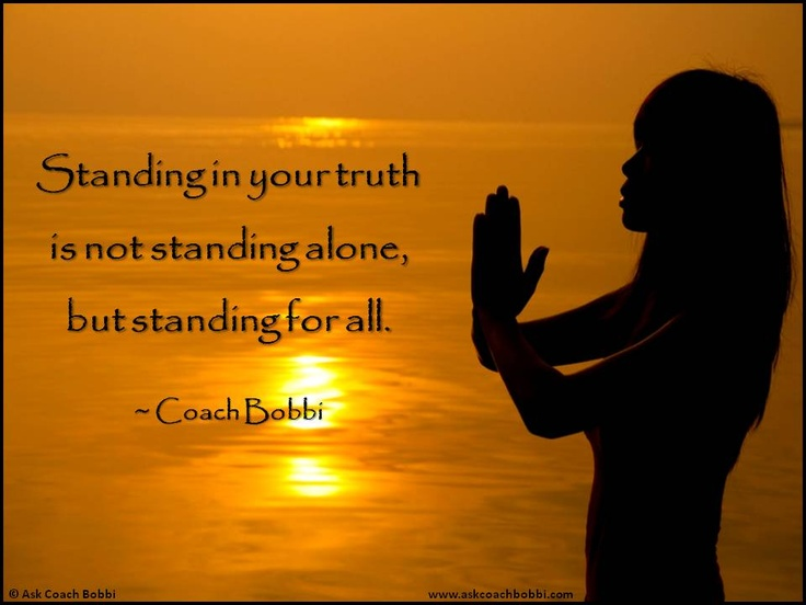 Standing in your truth is not standing alone, but standing for all.  © Ask Coach Bobbi