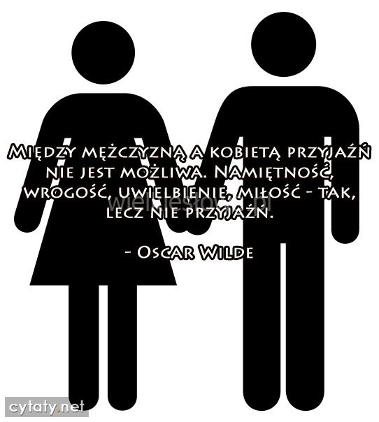 Między mężczyzną a kobietą przyjaźń nie jest... #Wilde-Oscar,  #Kobieta, #Mężczyzna, #Miłość, #Przyjaźń