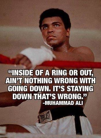 Inside of a ring or out,  ain't nothing wrong with going down. It's staying down that's wrong.  ~ Muhammad Ali