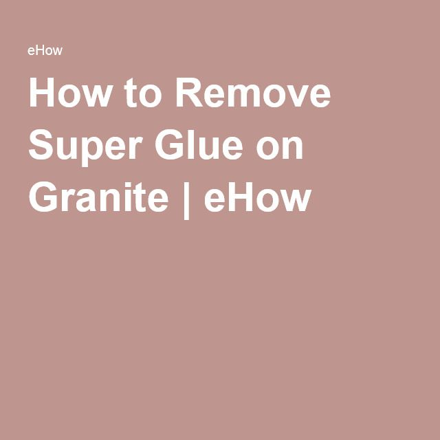 How to Remove Super Glue on Granite | eHow