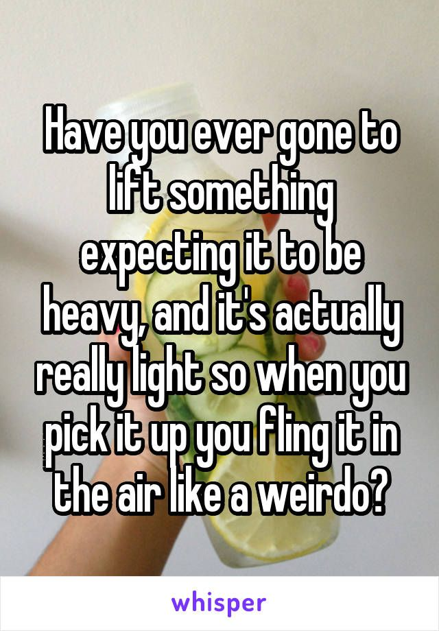 Have you ever gone to lift something expecting it to be heavy, and it's actually really light so when you pick it up you fling it in the air like a weirdo?