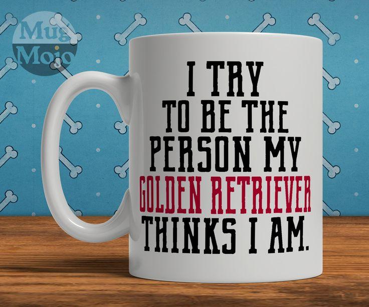 Funny Golden Retriever Mug - I Try To Be The Person My Golden Retriever Thinks I Am - Coffee Mug For Dog Lovers by MugMojo on Etsy