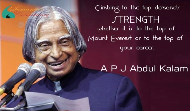 Climbing to the top demands strength, whether it is to the top of Mount Everest or to the top of your career.    - APJ Abdul Kalam