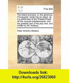The island princess; or, the generous Portuguese made into an opera as it is performed at the Theatre Royal. All the musical entertainments, and the ... of the play new, and written by Mr. Motteux. (9781170751268) Peter Anthony Motteux , ISBN-10: 1170751261  , ISBN-13: 978-1170751268 ,  , tutorials , pdf , ebook , torrent , downloads , rapidshare , filesonic , hotfile , megaupload , fileserve