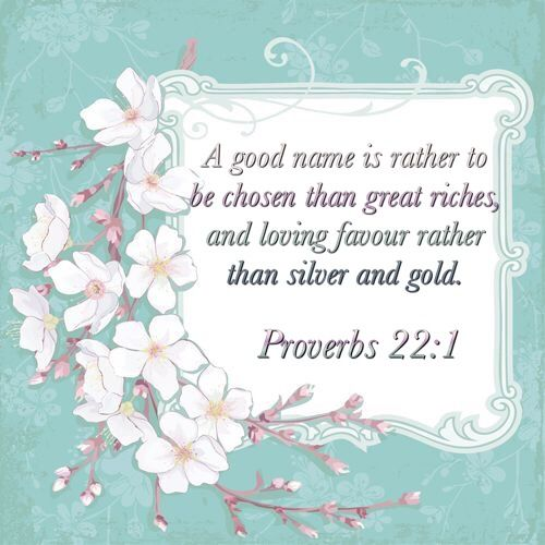 A good name is rather to be chosen than great riches, and loving favour rather than silver and gold.  Proverbs 22:1 KJV