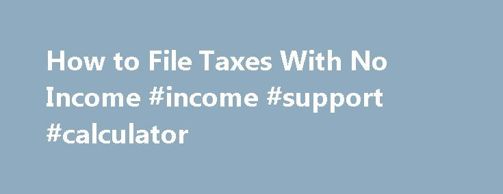 How to File Taxes With No Income #income #support #calculator http://income.nef2.com/how-to-file-taxes-with-no-income-income-support-calculator/  #income taxes # How to File Taxes With No Income The Internal Revenue Service generally doesn't require you to file a tax return unless your income exceeds the threshold for your filing status. This doesn't mean, however, that the IRS won't accept a return that reports no income. In fact, you may even get a tax refund when filing without any income…
