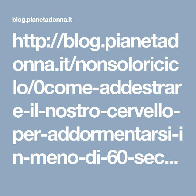 http://blog.pianetadonna.it/nonsoloriciclo/0come-addestrare-il-nostro-cervello-per-addormentarsi-in-meno-di-60-secondi-ecco-la-tecnica/