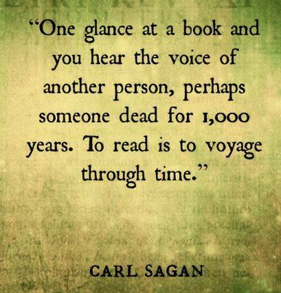 """""""One glance at a book and you hear the voice of another person, perhaps someone dead for 1,000 years. To read is a to voyage through time."""" - Carl Sagan"""