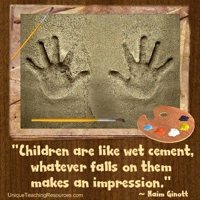 """Children are like wet cement, whatever falls on them makes an impression.""  ~ Haim Ginott  (Download a FREE one page poster for this quote on:  http://www.uniqueteachingresources.com/Quotes-About-Teaching.html)"