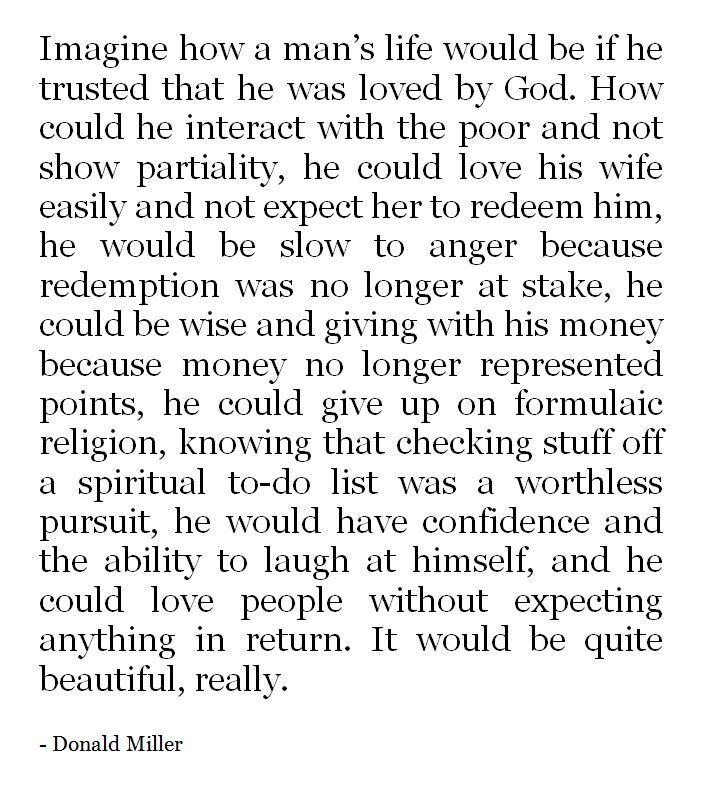 Imagine how a man's life would be if he trusted that he was loved by God. Donald Miller