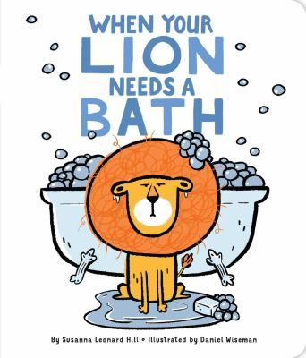 When your lion needs a bath by Susanna Leonard Hill. (New York : Little Simon, an imprint of Simon & Schuster Children's Publishing Division, 2017). 	Shares some ideas on how to bathe a pet lion despite its typical dislike of water, including being extra sneaky with towels and rubber ducks while coaxing the lion into the sudsy tub.