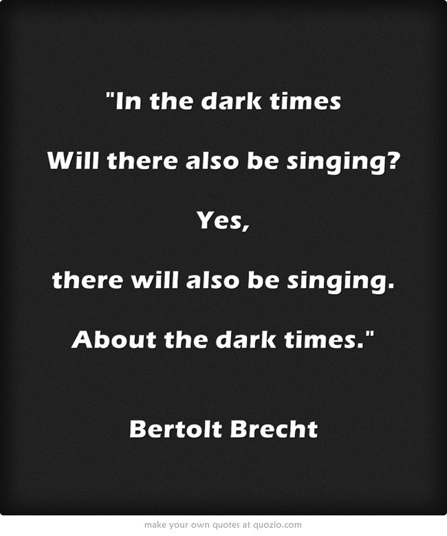 In the dark times, will there also be singing? Yes, there will be singing about the dark times. --BERTOLT  BRECHT