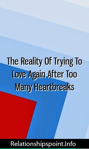 The Reality Of Trying To Love Again After Too Many Heartbreaks