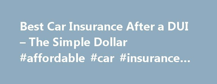Best Car Insurance After a DUI – The Simple Dollar #affordable #car #insurance #for #students http://malaysia.remmont.com/best-car-insurance-after-a-dui-the-simple-dollar-affordable-car-insurance-for-students/  # Car Insurance After a DUI: What You Need To Know You did something stupid and you got caught. Or someone you know did something stupid and got caught. Fortunately, if you're reading this, the person involved is still alive and nobody has been injured. It's time to start driving…