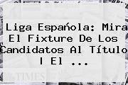 http://tecnoautos.com/wp-content/uploads/imagenes/tendencias/thumbs/liga-espanola-mira-el-fixture-de-los-candidatos-al-titulo-el.jpg Liga BBVA. Liga Española: mira el fixture de los candidatos al título | El ..., Enlaces, Imágenes, Videos y Tweets - http://tecnoautos.com/actualidad/liga-bbva-liga-espanola-mira-el-fixture-de-los-candidatos-al-titulo-el/