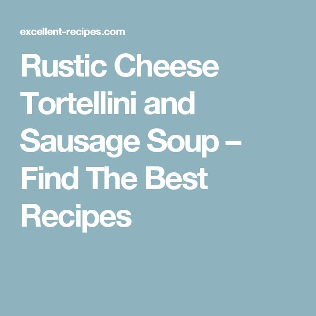 Rustic Cheese Tortellini and Sausage Soup – Find The Best  Recipes