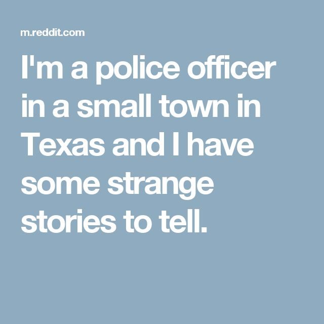 I'm a police officer in a small town in Texas and I have some strange stories to tell.