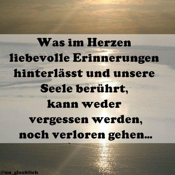 """""""Was im Herzen liebevolle Erinnerungen hinterlässt und unsere Seele berührt, kann weder vergessen werden noch verloren gehen ..."""" #Spruch #Erinnerungen #Seele"""