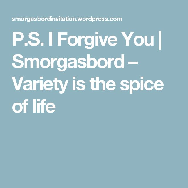 P.S. I Forgive You | Smorgasbord – Variety is the spice of life