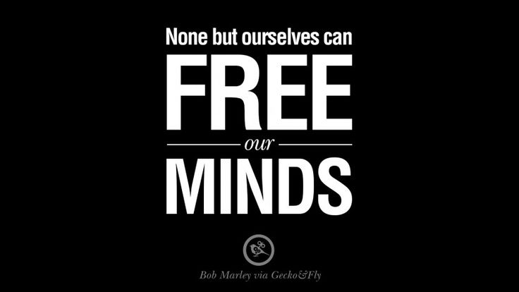 None but ourselves can free our minds. – Bob Marley 10 Bob Marley Quotes And Frases On Marijuana, Mentality and Truth