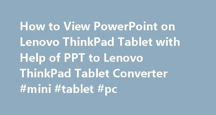 "How to View PowerPoint on Lenovo ThinkPad Tablet with Help of PPT to Lenovo ThinkPad Tablet Converter #mini #tablet #pc http://tablet.remmont.com/how-to-view-powerpoint-on-lenovo-thinkpad-tablet-with-help-of-ppt-to-lenovo-thinkpad-tablet-converter-mini-tablet-pc/  How to View PowerPoint on Lenovo ThinkPad Tablet Convert PowerPoint presentation to mp4 video for viewing on Lenovo ThinkPad Tablet Lenovo released a tablet under the name ""ThinkPad"", a PC brand Lenovo bought from IBM. The Lenovo…"