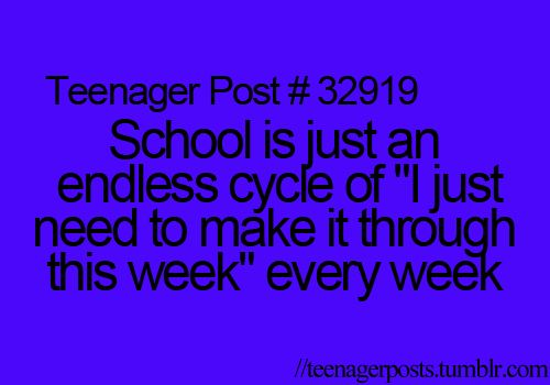 """School is just an endless cycle of """"I just need to make it through this week"""" every week"""