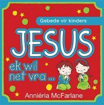 JESUS EK WIL NET VRA deur ANNIERIA MCFARLANE. Bestel vandag by CUM Boeke.