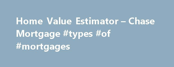 Home Value Estimator – Chase Mortgage #types #of #mortgages http://mortgage.remmont.com/home-value-estimator-chase-mortgage-types-of-mortgages/  #mortgage estimate # Please enter a valid 5-digit Zip Code. We were not able to find the Zip Code you enter. Please check the Zip Code to make sure it was entered correctly. The Chase product or service you selected is not available in the ZIP code you entered. Please check the ZIP code to be sure it was entered correctly. For more information about…