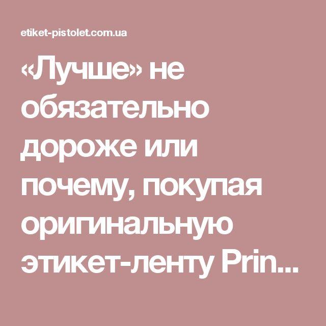 «Лучше» не обязательно дороже или почему, покупая оригинальную этикет-ленту Printex®, Вы экономите? - Этикет-пистолет.com.ua - Товары для маркировки