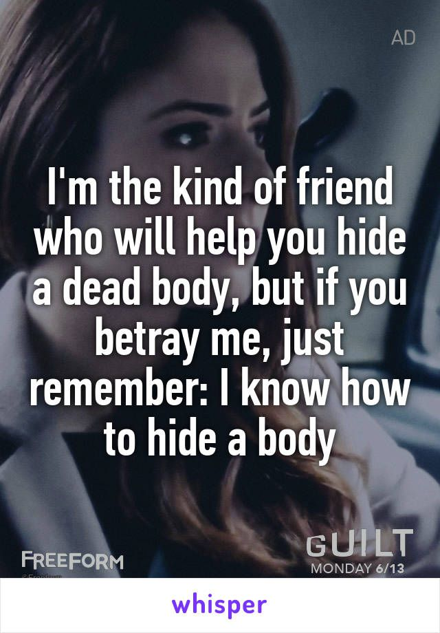 I'm the kind of friend who will help you hide a dead body, but if you betray me, just remember: I know how to hide a body