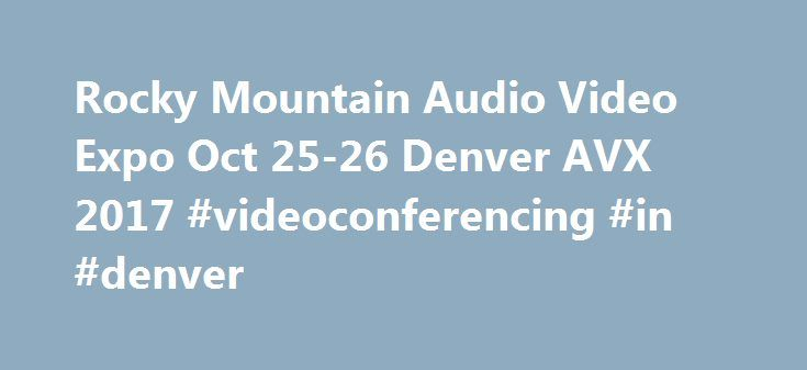 Rocky Mountain Audio Video Expo Oct 25-26 Denver AVX 2017 #videoconferencing #in #denver http://nevada.nef2.com/rocky-mountain-audio-video-expo-oct-25-26-denver-avx-2017-videoconferencing-in-denver/  # AVX 2017 The Premier Audio Video Trade Show Our industry is always changing. Always evolving. What was cutting edge and innovative a year ago is obsolete today. Technology changes the way we do business at an alarming rate. The 2017 Rocky Mountain Audio Video Expo (AVX) will open its doors in…