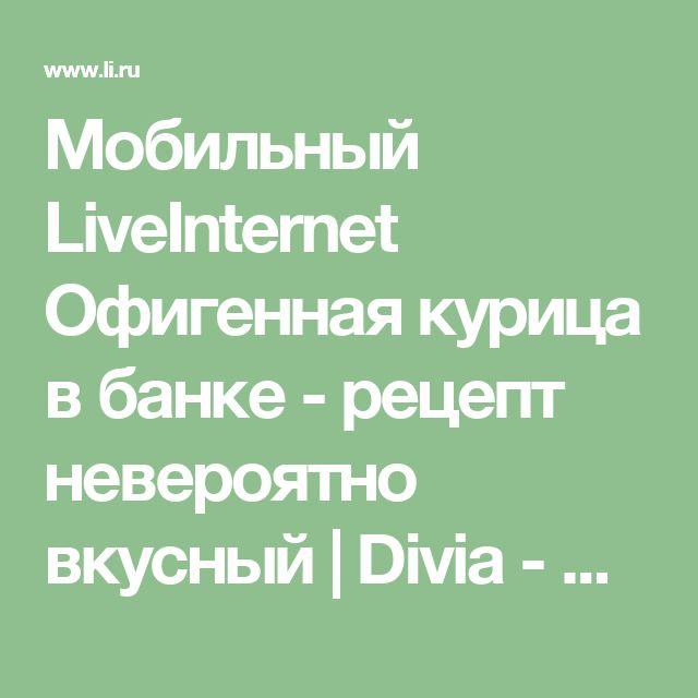 Мобильный LiveInternet Офигенная курица в банке - рецепт невероятно вкусный | Divia - Странички жизни |