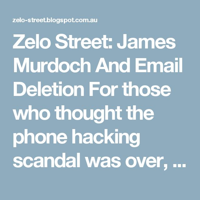 Zelo Street: James Murdoch And Email Deletion For those who thought the phone hacking scandal was over, or that the Murdoch mafiosi's part in it was over, this week has brought a reminder that the affair is still very much alive, and very much in the courts: right now, the cases of 17 people suing the publishers of both the late and not at all lamented Screws, and the still very much alive Sun, are being deliberated upon at the High Court. Most of the press is, as usual, ignoring it.
