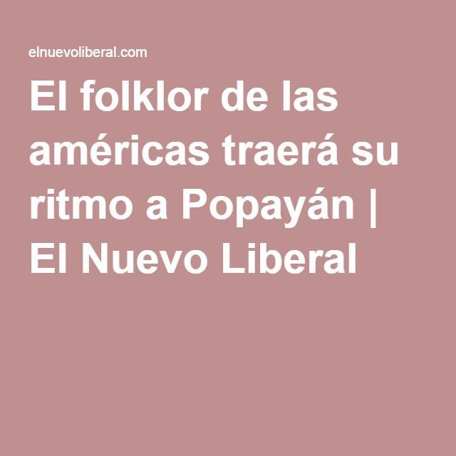 El folklor de las américas traerá su ritmo a Popayán | El Nuevo Liberal