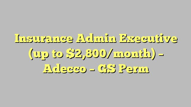 Insurance Admin Executive (up to $2,800/month) - Adecco - GS Perm