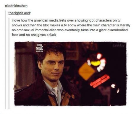 Captain Jack Harkness   .... and speaking of, I love the stance the BBC takes on homosexuality, they reference it in just about every show I watch and not in any kind of bad way, just as another aspect of life, no better or worse than anything else