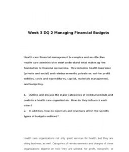 Week 3 DQ 2 Managing Financial Budgets      Health care financial management is complex and an effective health care administrator must understand what makes up the foundation to financial operations. This includes: health insurance (private and social)… (More)