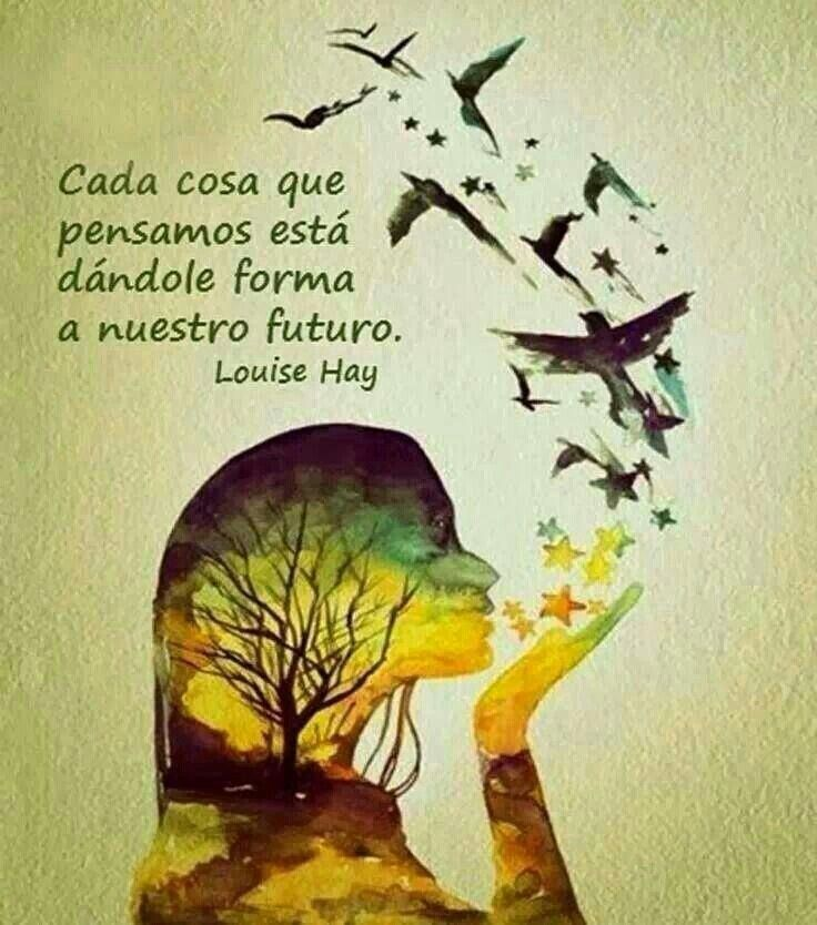 Cada cosa que pensamos está dándole forma a nuestro futuro.