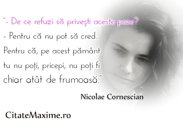 """""""- De ce refuzi sa privesti aceste poze? - Pentru ca nu pot sa cred. Pentru ca, pe acest pamant, tu nu poti, pricepi, nu poti fi chiar atat de frumoasa.""""  #CitatImagine de Nicolae Cornescian  Iti place acest #citat? ♥Like♥ si ♥Share♥ cu prietenii tai.  #CitateImagini: #Frumusete #NicolaeCornescian #romania #quotes  Vezi mai multe #citate pe http://citatemaxime.ro/"""