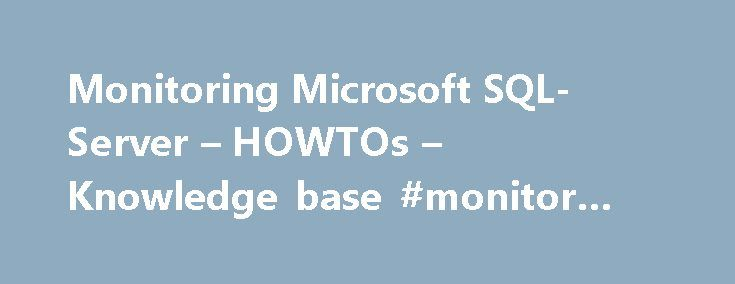 Monitoring Microsoft SQL-Server – HOWTOs – Knowledge base #monitor #sql #server http://kansas.remmont.com/monitoring-microsoft-sql-server-howtos-knowledge-base-monitor-sql-server/  # Knowledge base Microsoft SQL Server is one of the most used databases today. Because it often has an important role in your business you need to make sure you get alerted if there is a problem with your databases. The purpose of this article is to describe how op5 Monitor can be used to monitor both important…