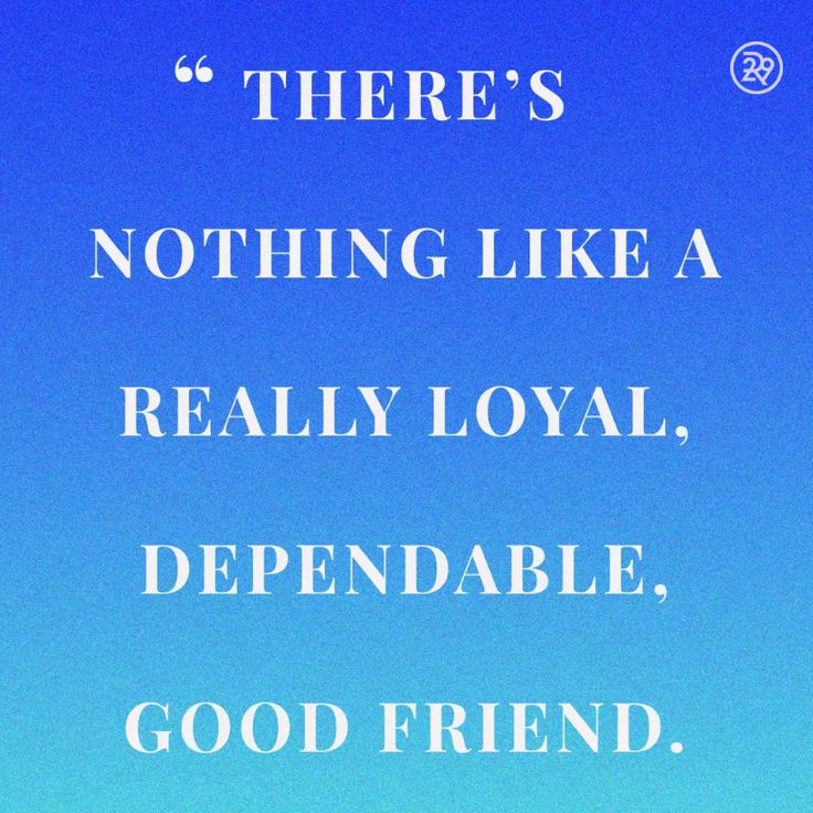 There's nothing like a really loyal, dependable, good friend.