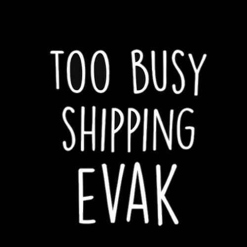 TOO BUSY SHIPPING EVAK