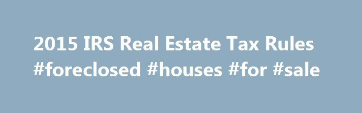 2015 IRS Real Estate Tax Rules #foreclosed #houses #for #sale http://property.nef2.com/2015-irs-real-estate-tax-rules-foreclosed-houses-for-sale/  What are the 2015 IRS Real Estate Tax Rules If you own real estate, you will find all the information you need regarding IRS real estate tax rules for your property here. Real Estate Owner focuses on the 2015 IRS real estate tax rules which you will use for your 2014 tax return. By understanding and utilizing tax breaks available to you, you will…