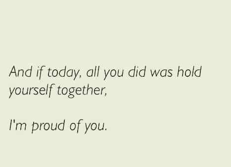 And if today, all you did was hold yourself together, I'm proud of you.