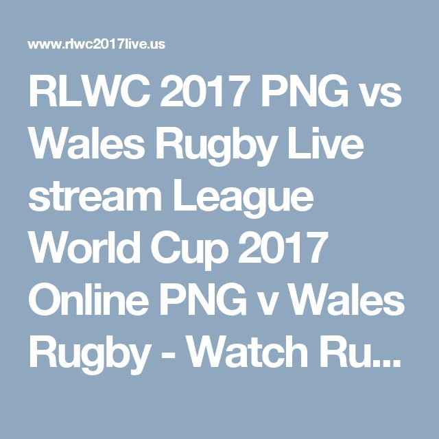 RLWC 2017 PNG vs Wales Rugby Live stream League World Cup 2017 Online PNG v Wales Rugby - Watch Rugby League World Cup 2017 Live Stream Men's & Women's RLWC Rugby online