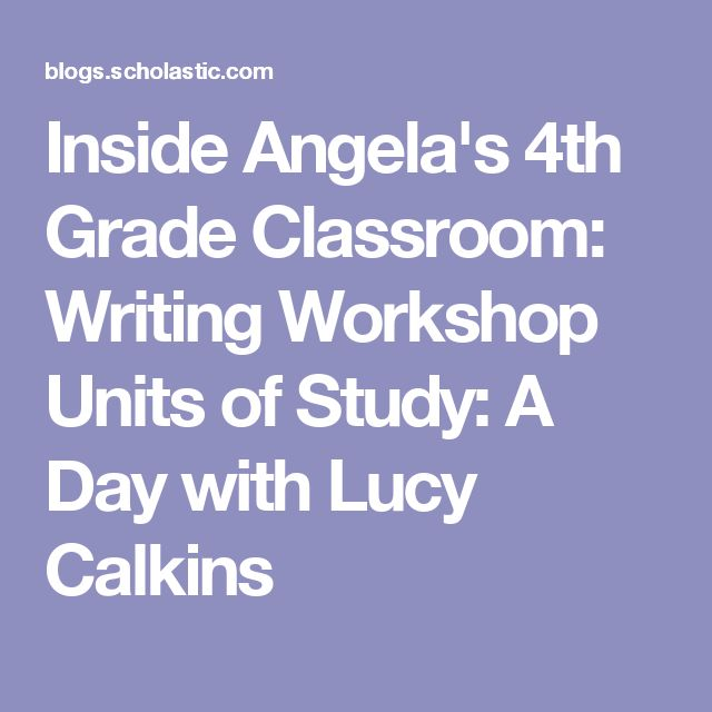 Inside Angela's 4th Grade Classroom: Writing Workshop Units of Study: A Day with Lucy Calkins