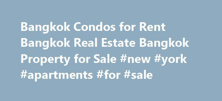 Bangkok Condos for Rent Bangkok Real Estate Bangkok Property for Sale #new #york #apartments #for #sale http://attorney.nef2.com/bangkok-condos-for-rent-bangkok-real-estate-bangkok-property-for-sale-new-york-apartments-for-sale/  #condos for rent # Bangkok Condo Rentals Bangkok Condo Rentals welcomes you to view the finest property rentals and real estate for sale in Bangkok Thailand. At Bangkok Condo Rentals our extensive list of Luxury Condominium Rentals & Properties for Sale in Bangkok…
