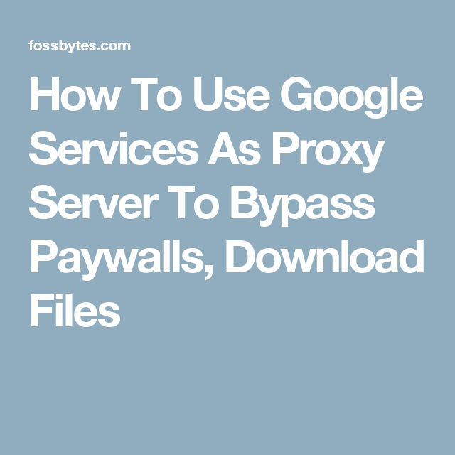 How To Use Google Services As Proxy Server To Bypass Paywalls, Download Files