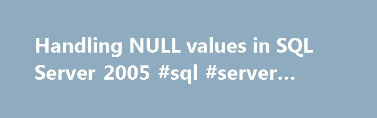 Handling NULL values in SQL Server 2005 #sql #server #value http://canada.remmont.com/handling-null-values-in-sql-server-2005-sql-server-value/  # Handling NULL values in SQL Server 2005 In the simplest terms, a NULL value represents an unknown value. It's unknown in the sense that the value is: missing from the system, may not be applicable in the current situation, or might be added later. NULL values are different than any other value and are sometimes hard to compare and handle. I think…