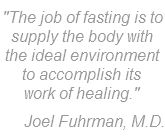 Fuhrman Quote on Fasting, therapeutic fast, which delivers the maximum self-healing benefits, provides the greatest rest for the digestive organs, and preserves muscle even while losing weight.